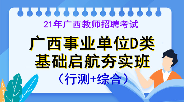 21年广西事业单D类基础启航班